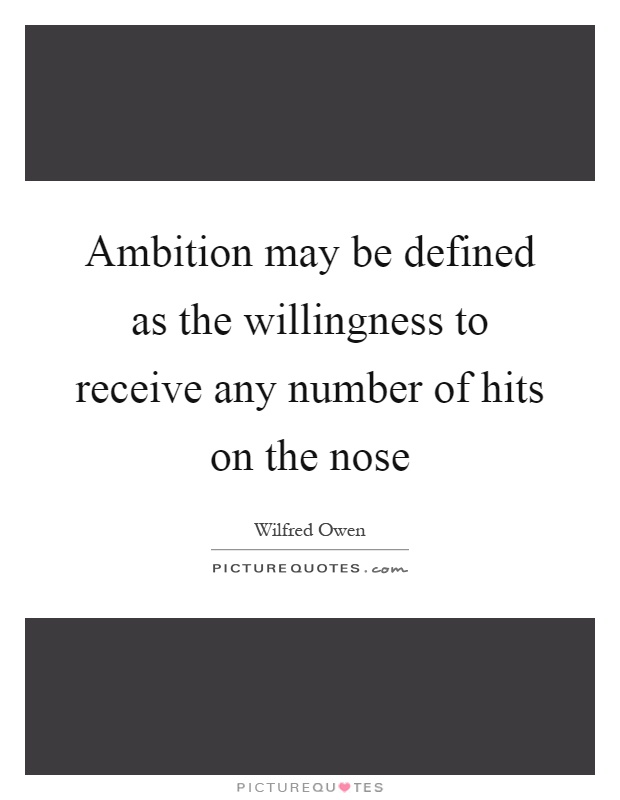 Ambition may be defined as the willingness to receive any number of hits on the nose Picture Quote #1