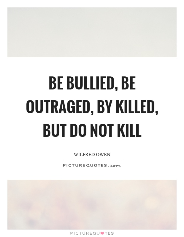 Be bullied, be outraged, by killed, but do not kill Picture Quote #1