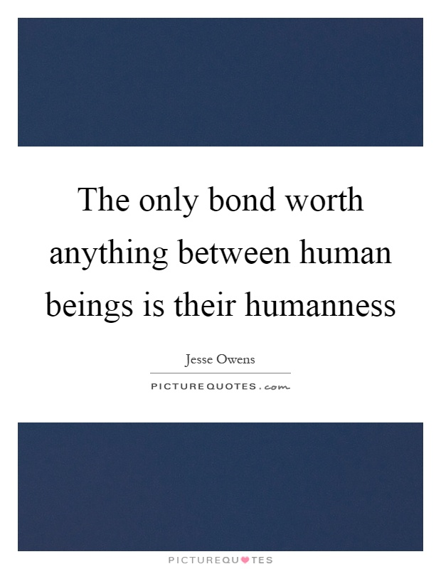 The only bond worth anything between human beings is their humanness Picture Quote #1