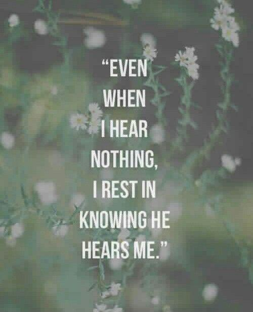 Even when I hear nothing, I rest in knowing he hears me Picture Quote #1