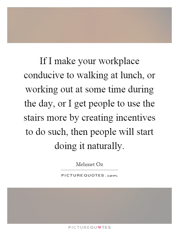 If I make your workplace conducive to walking at lunch, or working out at some time during the day, or I get people to use the stairs more by creating incentives to do such, then people will start doing it naturally Picture Quote #1
