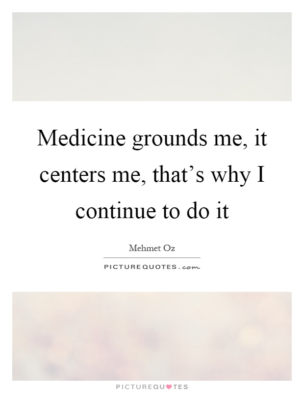 Medicine grounds me, it centers me, that's why I continue to do it Picture Quote #1