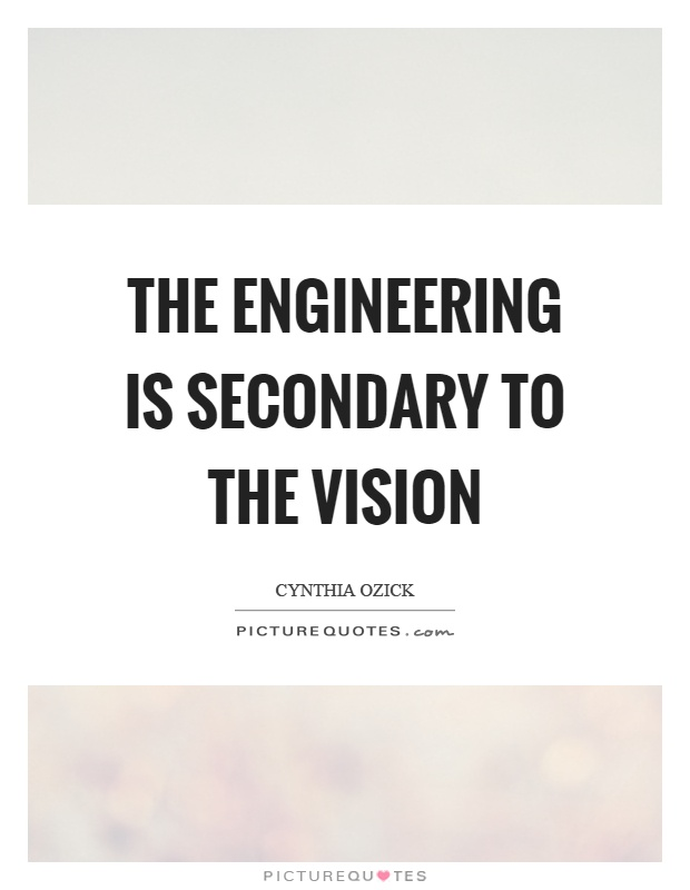 The engineering is secondary to the vision Picture Quote #1