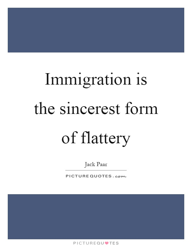 Immigration is the sincerest form of flattery Picture Quote #1