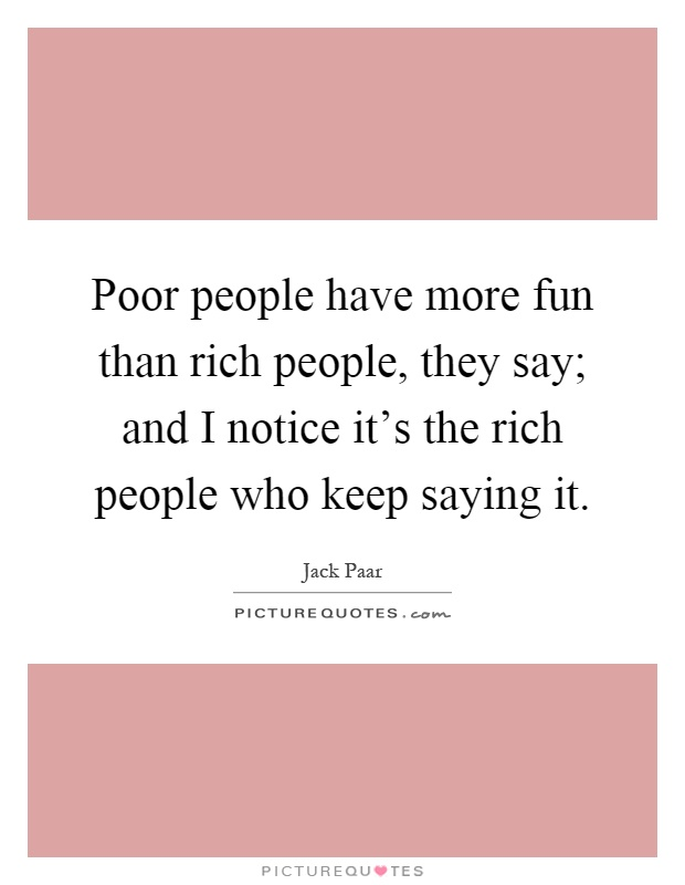 Poor people have more fun than rich people, they say; and I notice it's the rich people who keep saying it Picture Quote #1