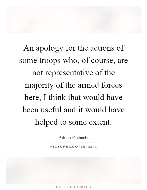 An apology for the actions of some troops who, of course, are not representative of the majority of the armed forces here, I think that would have been useful and it would have helped to some extent Picture Quote #1