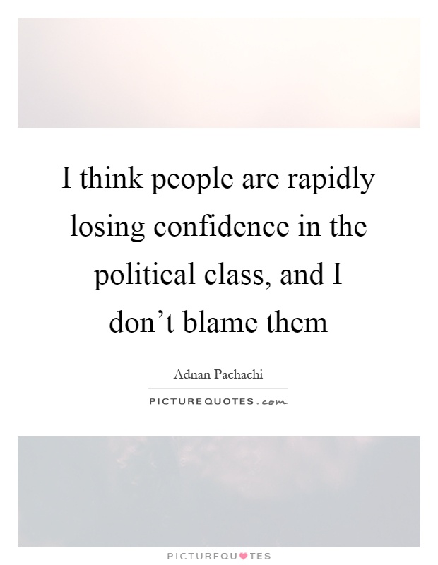 I think people are rapidly losing confidence in the political class, and I don't blame them Picture Quote #1
