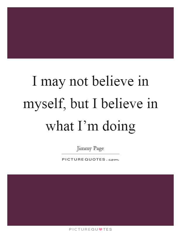 I may not believe in myself, but I believe in what I'm doing Picture Quote #1