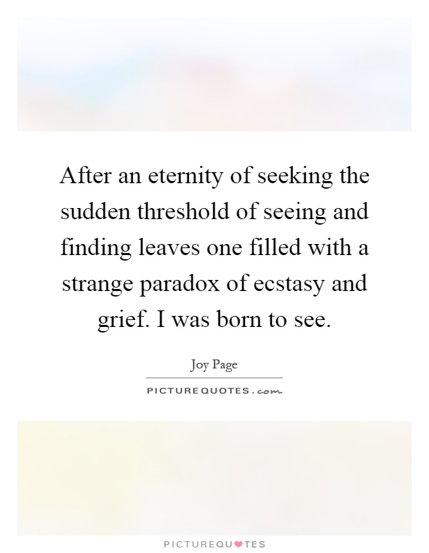 After an eternity of seeking the sudden threshold of seeing and finding leaves one filled with a strange paradox of ecstasy and grief. I was born to see Picture Quote #1