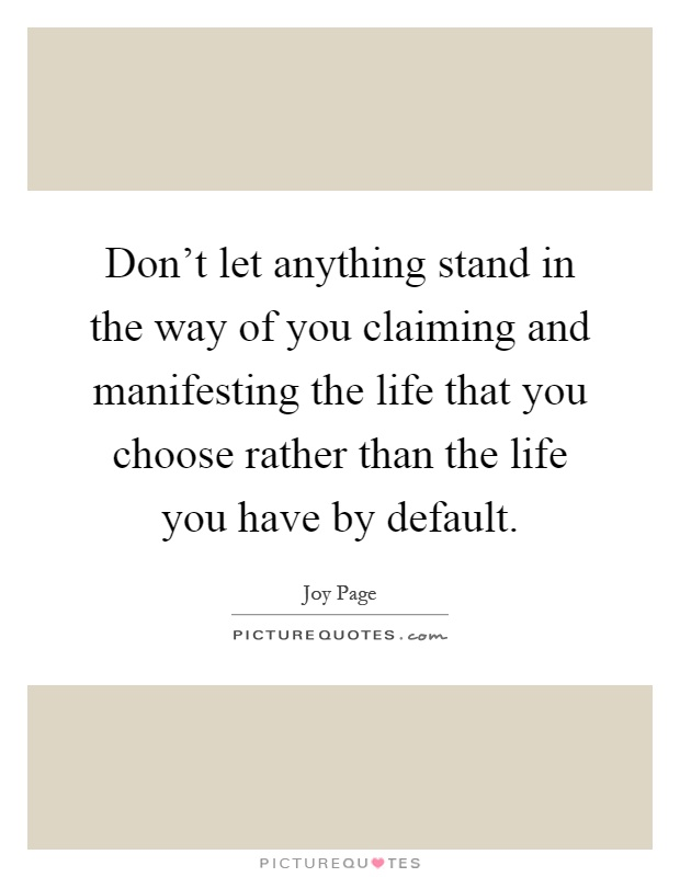 Don't let anything stand in the way of you claiming and manifesting the life that you choose rather than the life you have by default Picture Quote #1