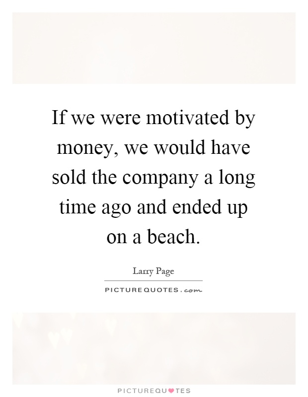 If We Were Motivated By Money Would Have Sold The Company A Long Time