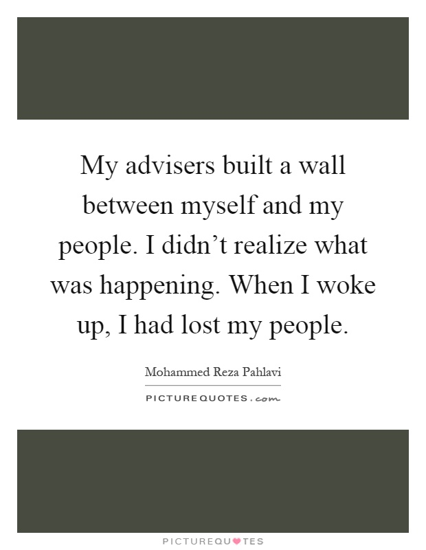 My advisers built a wall between myself and my people. I didn't realize what was happening. When I woke up, I had lost my people Picture Quote #1