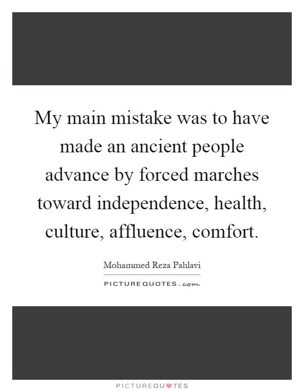 My main mistake was to have made an ancient people advance by forced marches toward independence, health, culture, affluence, comfort Picture Quote #1