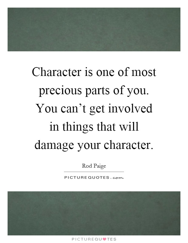 Character is one of most precious parts of you. You can't get involved in things that will damage your character Picture Quote #1