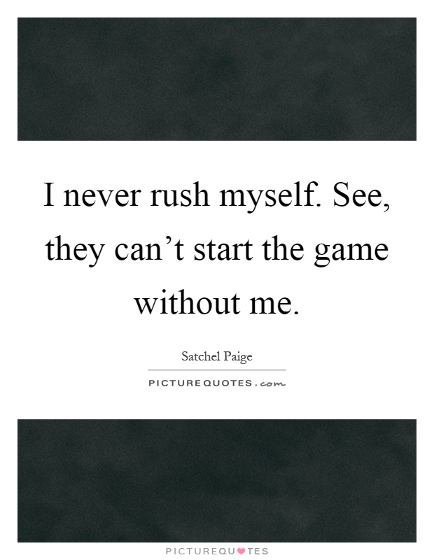 I never rush myself. See, they can't start the game without me Picture Quote #1