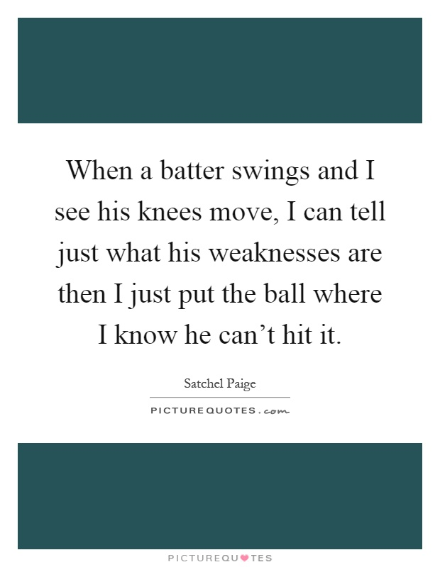 When a batter swings and I see his knees move, I can tell just what his weaknesses are then I just put the ball where I know he can't hit it Picture Quote #1