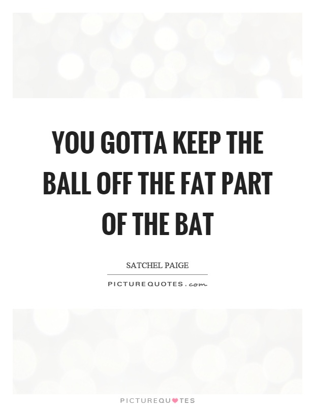 You gotta keep the ball off the fat part of the bat Picture Quote #1