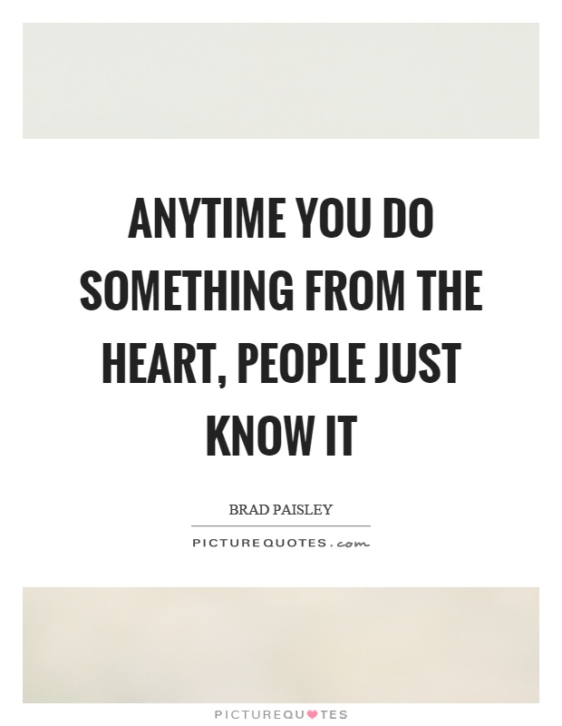 Anytime you do something from the heart, people just know it Picture Quote #1