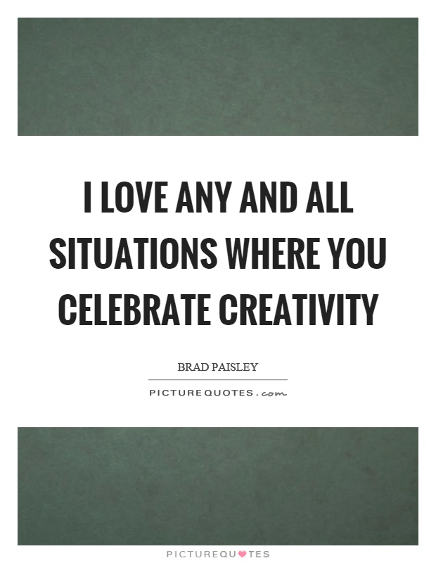 I love any and all situations where you celebrate creativity Picture Quote #1