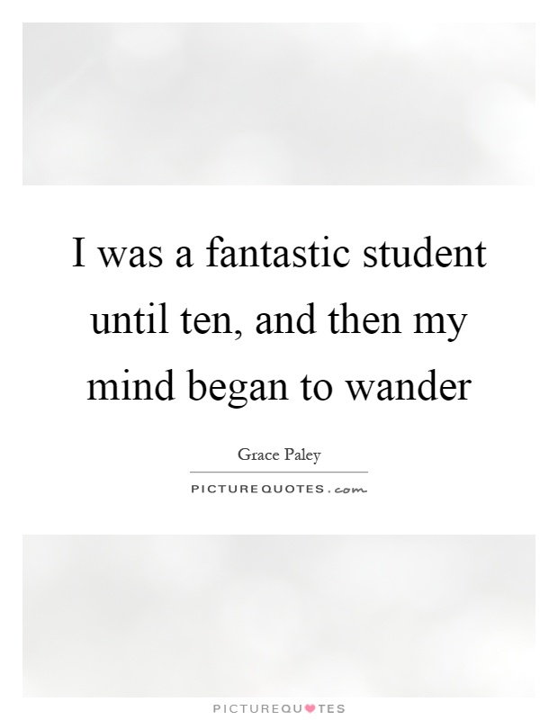 I was a fantastic student until ten, and then my mind began to wander Picture Quote #1