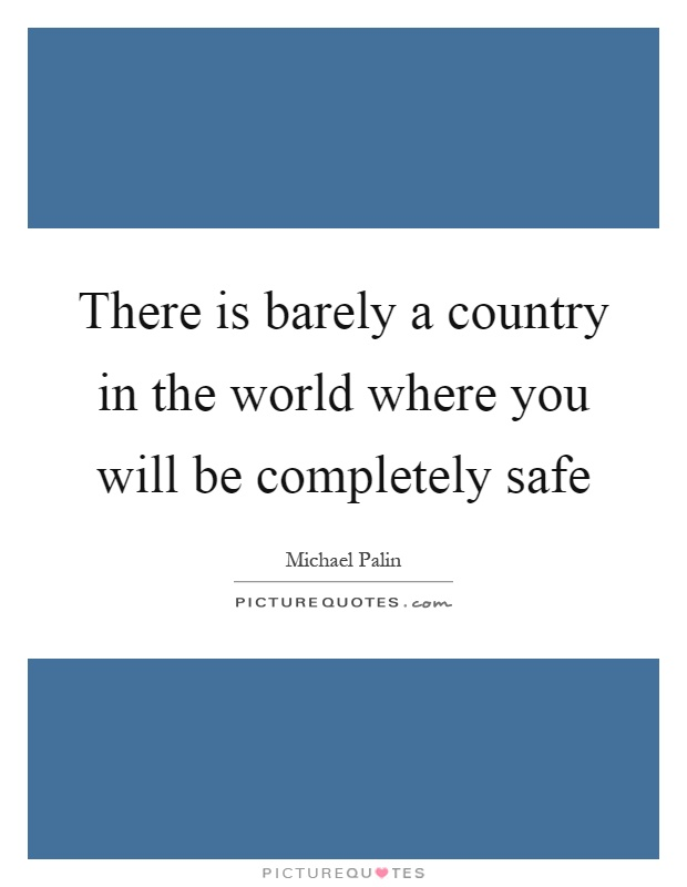 There is barely a country in the world where you will be completely safe Picture Quote #1