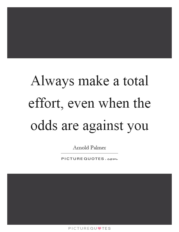 Always make a total effort, even when the odds are against you Picture Quote #1