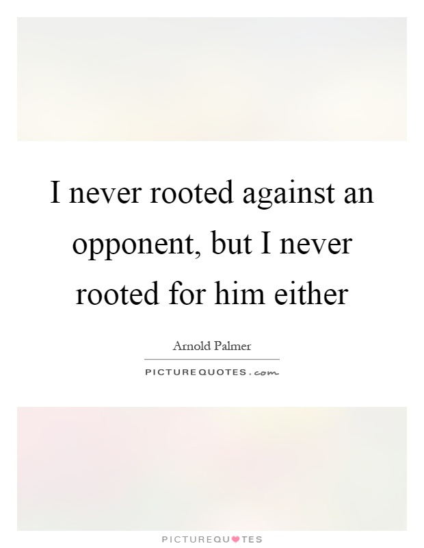 I never rooted against an opponent, but I never rooted for him either Picture Quote #1