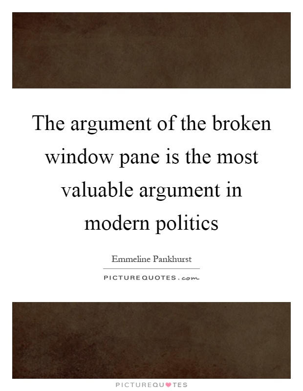The argument of the broken window pane is the most valuable argument in modern politics Picture Quote #1