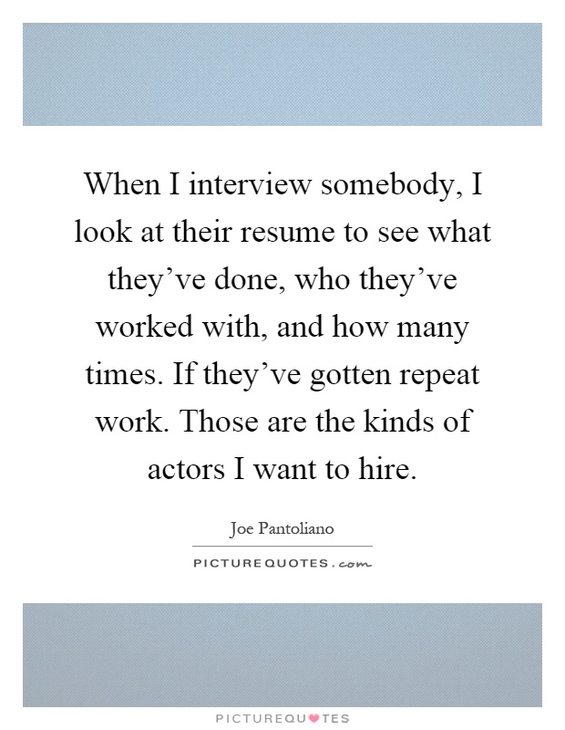 When I interview somebody, I look at their resume to see what they've done, who they've worked with, and how many times. If they've gotten repeat work. Those are the kinds of actors I want to hire Picture Quote #1