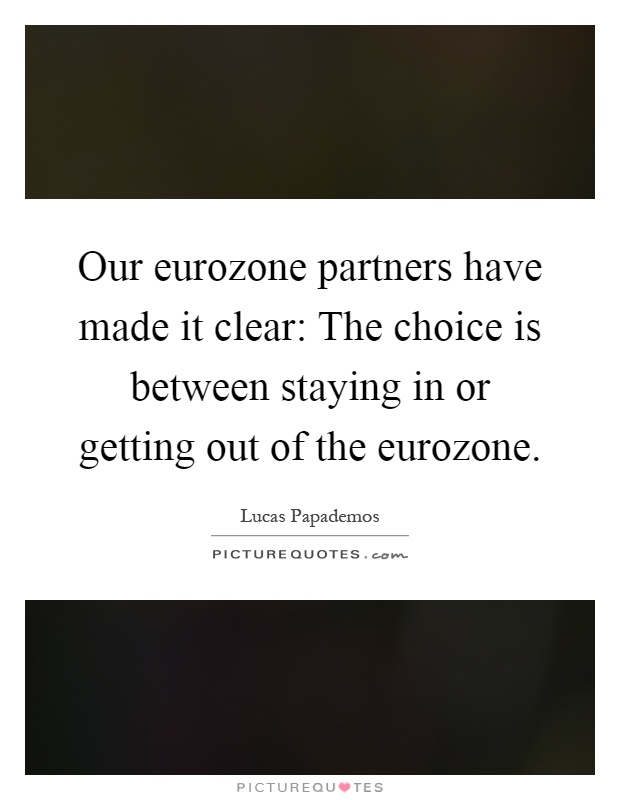 Our eurozone partners have made it clear: The choice is between staying in or getting out of the eurozone Picture Quote #1