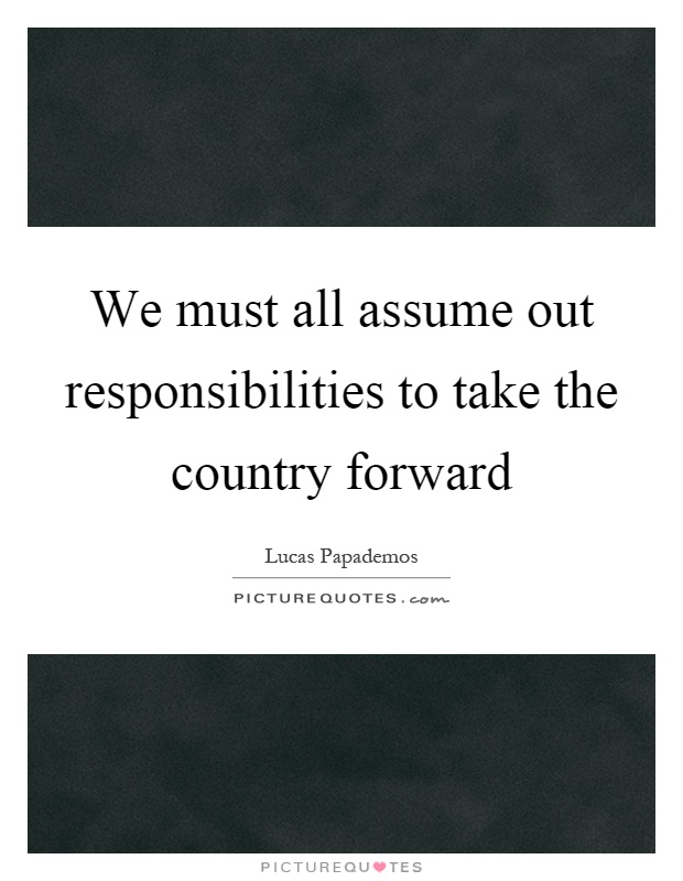 We must all assume out responsibilities to take the country forward Picture Quote #1