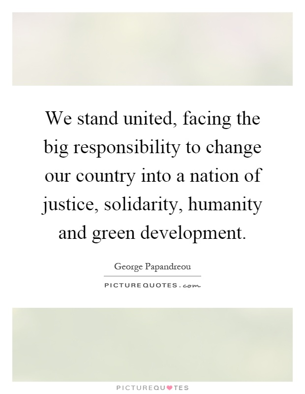 We stand united, facing the big responsibility to change our country into a nation of justice, solidarity, humanity and green development Picture Quote #1