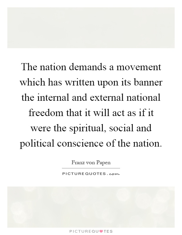 The nation demands a movement which has written upon its banner the internal and external national freedom that it will act as if it were the spiritual, social and political conscience of the nation Picture Quote #1
