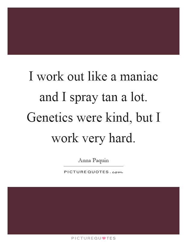 I work out like a maniac and I spray tan a lot. Genetics were kind, but I work very hard Picture Quote #1