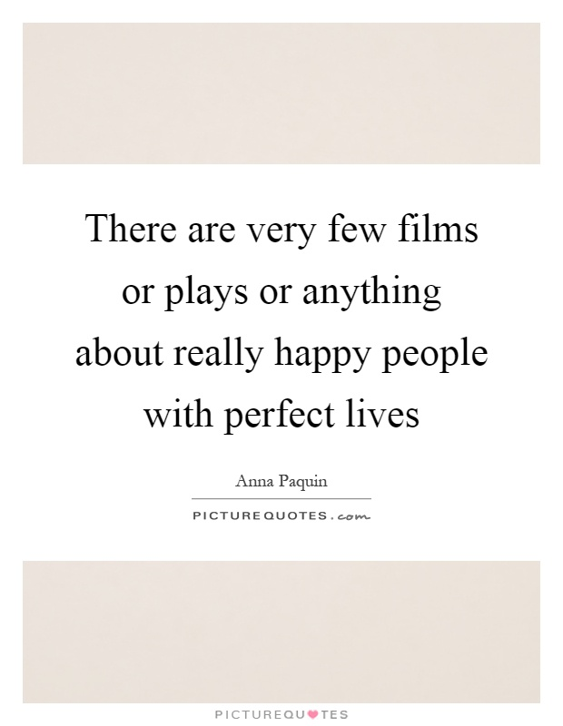 There are very few films or plays or anything about really happy people with perfect lives Picture Quote #1
