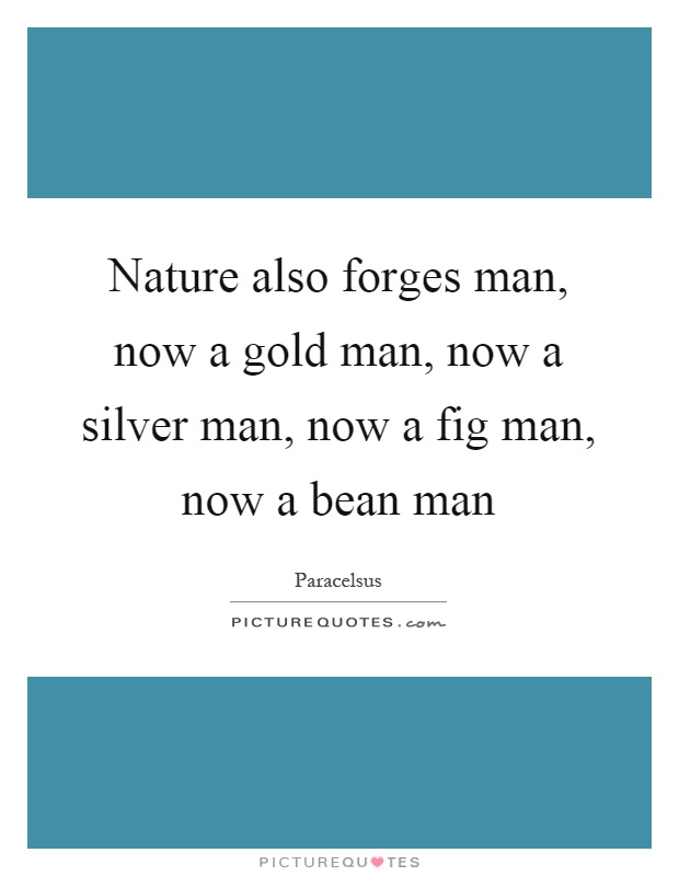 Nature also forges man, now a gold man, now a silver man, now a fig man, now a bean man Picture Quote #1