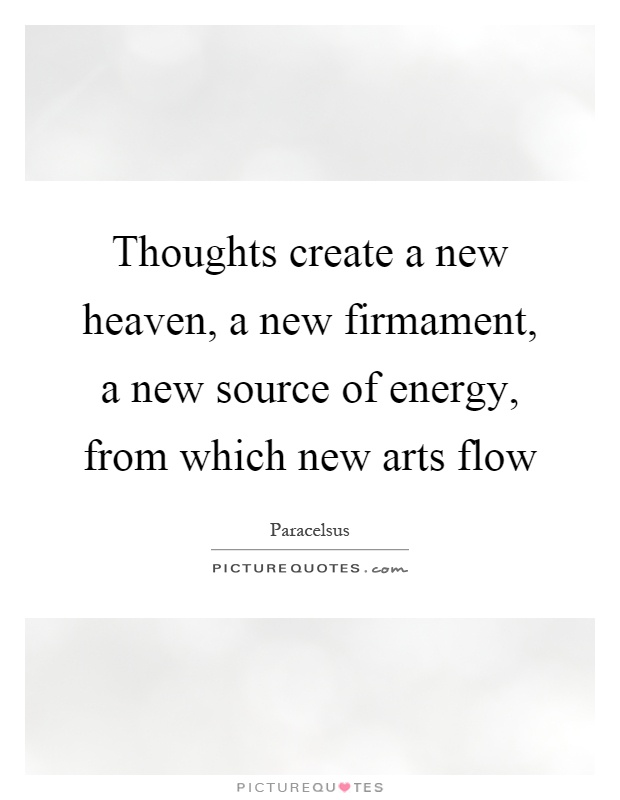 Thoughts create a new heaven, a new firmament, a new source of energy, from which new arts flow Picture Quote #1