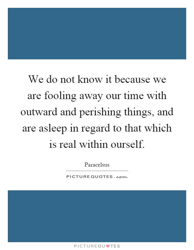 We do not know it because we are fooling away our time with outward and perishing things, and are asleep in regard to that which is real within ourself Picture Quote #1