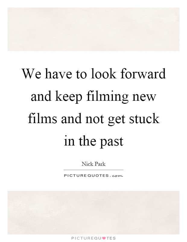 We have to look forward and keep filming new films and not get stuck in the past Picture Quote #1