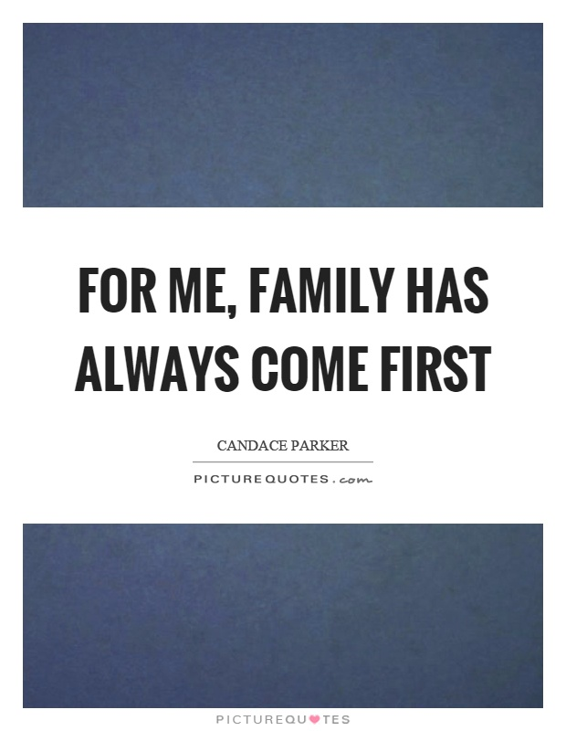For me, family has always come first Picture Quote #1