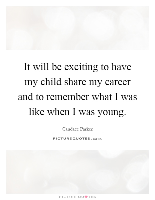 It will be exciting to have my child share my career and to remember what I was like when I was young Picture Quote #1