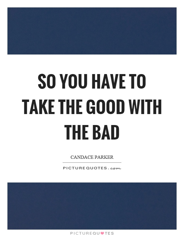 So you have to take the good with the bad Picture Quote #1