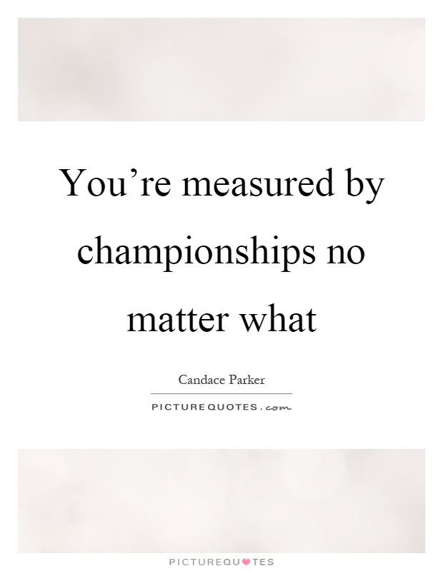 You're measured by championships no matter what Picture Quote #1