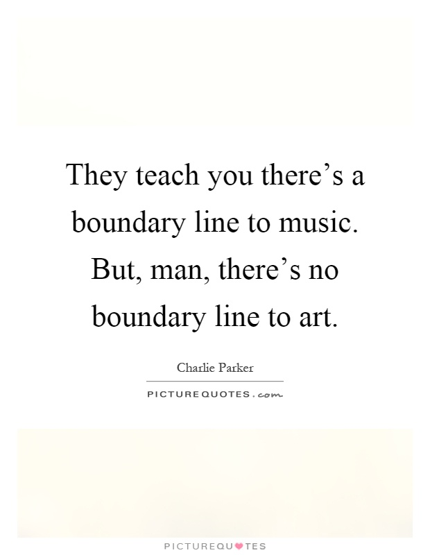 Line Art Quotes : They teach you there s a boundary line to music but man
