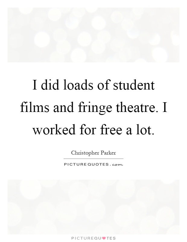 I did loads of student films and fringe theatre. I worked for free a lot Picture Quote #1