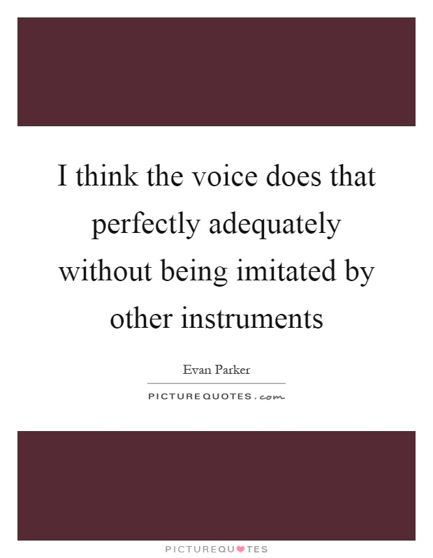 I think the voice does that perfectly adequately without being imitated by other instruments Picture Quote #1