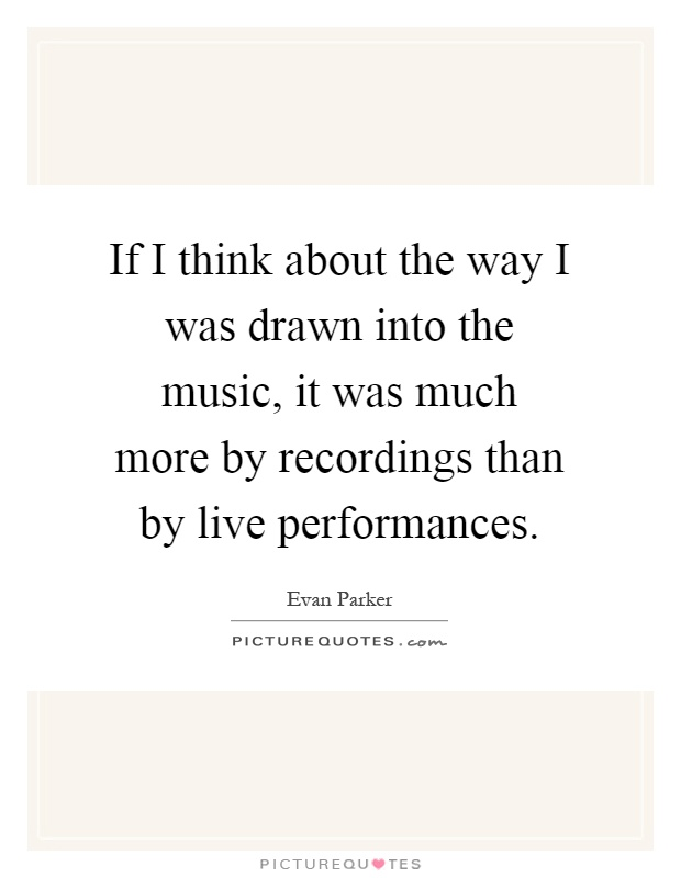 If I think about the way I was drawn into the music, it was much more by recordings than by live performances Picture Quote #1