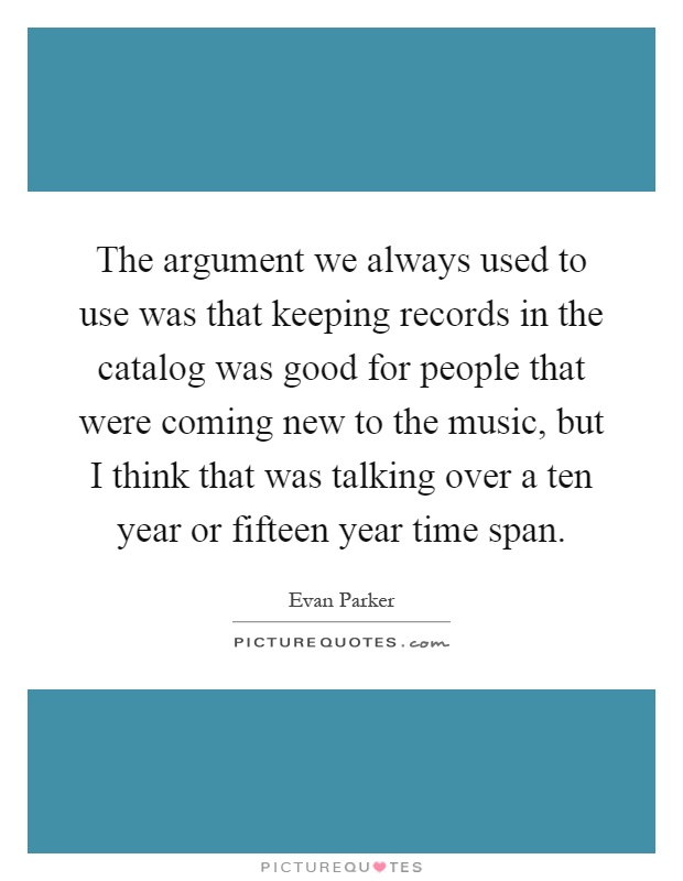The argument we always used to use was that keeping records in the catalog was good for people that were coming new to the music, but I think that was talking over a ten year or fifteen year time span Picture Quote #1