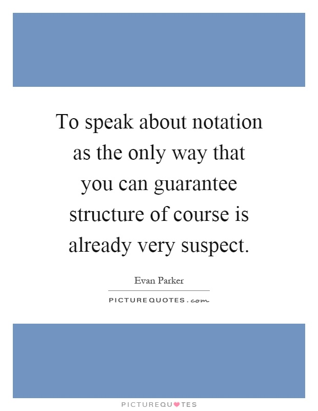 To speak about notation as the only way that you can guarantee structure of course is already very suspect Picture Quote #1