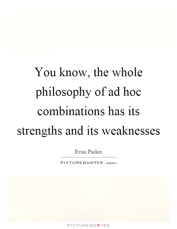 You know, the whole philosophy of ad hoc combinations has its strengths and its weaknesses Picture Quote #1